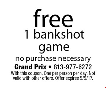free 1 bankshot game. no purchase necessary. With this coupon. One per person per day. Not valid with other offers. Offer expires 5/5/17.
