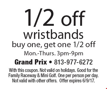 1/2 off wristbands. buy one, get one 1/2 off. Mon.-Thurs. 3pm-9pm. With this coupon. Not valid on holidays. Good for the Family Raceway & Mini Golf. One per person per day. Not valid with other offers. Offer expires 6/9/17.