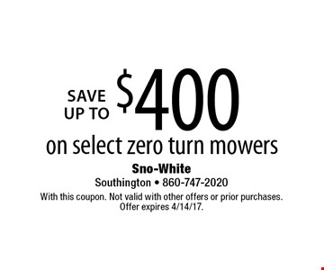 SAVE Up to $400 on select zero turn mowers on select zero turn mowers. With this coupon. Not valid with other offers or prior purchases. Offer expires 4/14/17.