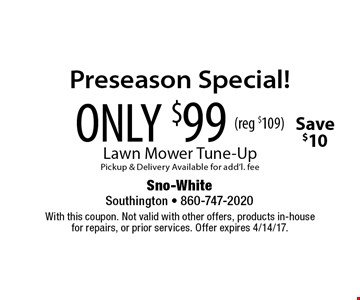Preseason Special! ONLY $99 (reg $109) Lawn Mower Tune-Up. Pickup & Delivery Available for add'l. fee Save $10. With this coupon. Not valid with other offers, products in-house for repairs, or prior services. Offer expires 4/14/17.