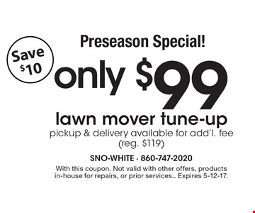 Preseason Special! Only $99 lawn mover tune-up, pickup & delivery available for add'l. fee (reg. $119) Save $10. With this coupon. Not valid with other offers, products in-house for repairs, or prior services. Expires 5-12-17.