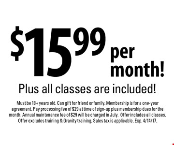 $15.99 per month! Plus all classes are included! Must be 18+ years old. Can gift for friend or family. Membership is for a one-year agreement. Pay processing fee of $29 at time of sign-up plus membership dues for the month. Annual maintenance fee of $29 will be charged in July.Offer includes all classes. Offer excludes training & Gravity training. Sales tax is applicable. Exp. 4/14/17.