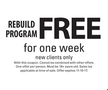 FREE REBUILD program for one week. New clients only. With this coupon. Cannot be combined with other offers. One offer per person. Must be 18+ years old. Sales tax applicable at time of sale. Offer expires 11-10-17.