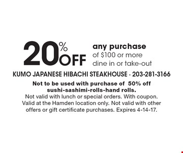 20% Off any purchase of $100 or more, dine in or take-out. Not to be used with purchase of 50% off sushi-sashimi-rolls-hand rolls. Not valid with lunch or special orders. With coupon. Valid at the Hamden location only. Not valid with other offers or gift certificate purchases. Expires 4-14-17.