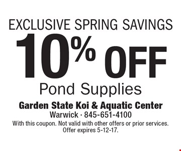 EXCLUSIVE SPRING SAVINGS 10% OFF Pond Supplies. With this coupon. Not valid with other offers or prior services. Offer expires 5-12-17.
