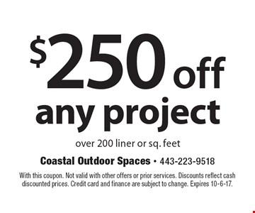 $250 off any project over 200 liner or sq. feet. With this coupon. Not valid with other offers or prior services. Discounts reflect cash discounted prices. Credit card and finance are subject to change. Expires 10-6-17.