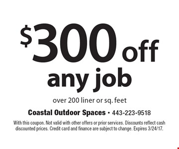 $300 off any job over 200 liner or sq. feet. With this coupon. Not valid with other offers or prior services. Discounts reflect cash discounted prices. Credit card and finance are subject to change. Expires 3/24/17.