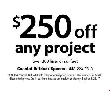 $250 off any project over 200 liner or sq. feet. With this coupon. Not valid with other offers or prior services. Discounts reflect cash discounted prices. Credit card and finance are subject to change. Expires 8/25/17.