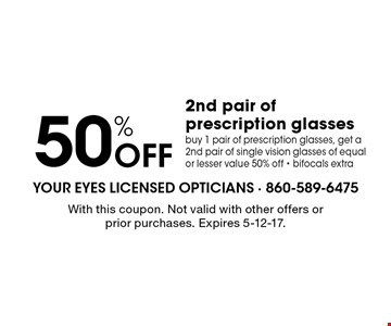 50% Off 2nd pair of prescription glasses. buy 1 pair of prescription glasses, get a 2nd pair of single vision glasses of equal or lesser value 50% off - bifocals extra. With this coupon. Not valid with other offers or prior purchases. Expires 5-12-17.