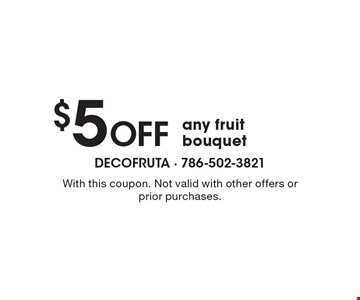 $5 off any fruit bouquet . With this coupon. Not valid with other offers or prior purchases.