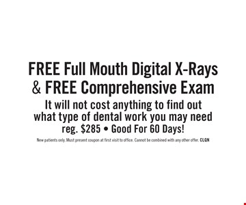 Free Full Mouth Digital X-Rays & Free Comprehensive Exam. It will not cost anything to find out what type of dental work you may need reg. $285 - Good For 60 Days! New patients only. Must present coupon at first visit to office. Cannot be combined with any other offer. CLQN