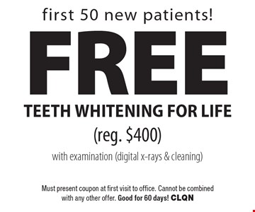 first 50 new patients! Free teeth whitening for life (reg. $400) with examination (digital x-rays & cleaning). Must present coupon at first visit to office. Cannot be combined with any other offer. Good for 60 days! CLQN
