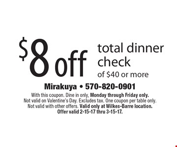 $8 off total dinner check of $40 or more. With this coupon. Dine in only, Monday through Friday only. Not valid on Valentine's Day. Excludes tax. One coupon per table only. Not valid with other offers. Valid only at Wilkes-Barre location. Offer valid 2-15-17 thru 3-15-17.