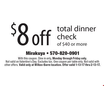 $8 off total dinner check of $40 or more. With this coupon. Dine in only, Monday through Friday only. Not valid on Valentine's Day. Excludes tax. One coupon per table only. Not valid with other offers. Valid only at Wilkes-Barre location. Offer valid 1-13-17 thru 2-13-17.