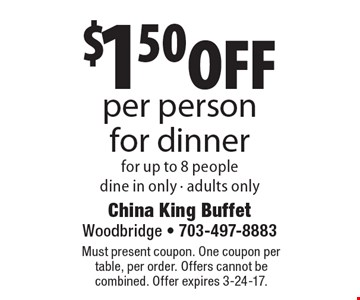 $1.50 off per person for dinner for up to 8 people. Dine in only - adults only. Must present coupon. One coupon per table, per order. Offers cannot be combined. Offer expires 3-24-17.