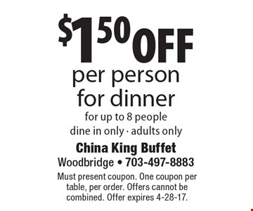 $1.50 off per person for dinner for up to 8 people, dine in only - adults only. Must present coupon. One coupon per table, per order. Offers cannot be combined. Offer expires 4-28-17.