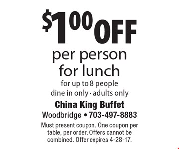 $1.00 off per person for lunch for up to 8 people, dine in only - adults only. Must present coupon. One coupon per table, per order. Offers cannot be combined. Offer expires 4-28-17.