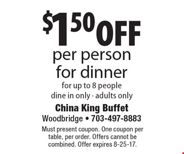 $1.50 off per person for dinner for up to 8 people. Dine in only. Adults only. Must present coupon. One coupon per table, per order. Offers cannot be combined. Offer expires 8-25-17.