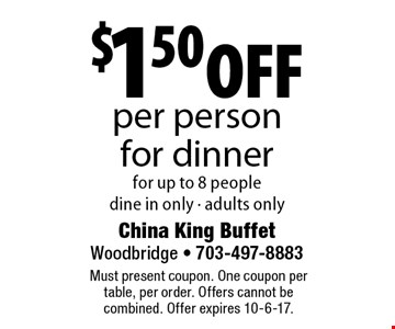 $1.50 off per person for dinner for up to 8 people. dine in only - adults only. Must present coupon. One coupon per table, per order. Offers cannot be combined. Offer expires 10-6-17.