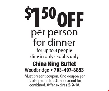 $1.50 off per person for dinner for up to 8 people. Dine in only, adults only. Must present coupon. One coupon per table, per order. Offers cannot be combined. Offer expires 2-9-18.