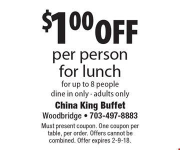 $1.00 off per person for lunch for up to 8 people. Dine in only, adults only. Must present coupon. One coupon per table, per order. Offers cannot be combined. Offer expires 2-9-18.