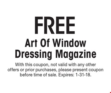 FREE Art Of Window Dressing Magazine. With this coupon, not valid with any other offers or prior purchases, please present coupon before time of sale. Expires: 1-31-18.