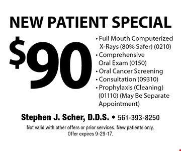 $90 NEW PATIENT SPECIAL - Full Mouth Computerized X-Rays (80% Safer) (0210) - Comprehensive Oral Exam (0150) - Oral Cancer Screening - Consultation (09310) - Prophylaxis (Cleaning) (01110) (May Be Separate Appointment). Not valid with other offers or prior services. New patients only. Offer expires 9-29-17.