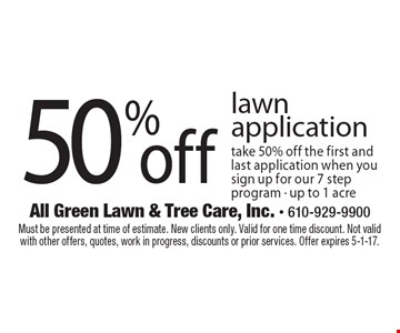 50% off lawn application. Take 50% off the first and last application when you sign up for our 7 step program - up to 1 acre. Must be presented at time of estimate. New clients only. Valid for one time discount. Not valid with other offers, quotes, work in progress, discounts or prior services. Offer expires 5-1-17.