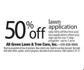 50% off lawn application take 50% off the first and last application when you sign up for our 7 step program - up to 1 acre. Must be presented at time of estimate. New clients only. Valid for one time discount. Not valid with other offers, quotes, work in progress, discounts or prior services. Offer expires 5-31-17.