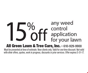 15% off any weed control application for your lawn. Must be presented at time of estimate. New clients only. Valid for one time discount. Not valid with other offers, quotes, work in progress, discounts or prior services. Offer expires 5-31-17.