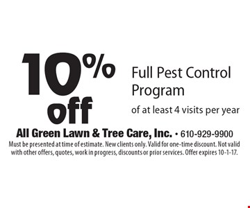 10%off Full Pest Control Program of at least 4 visits per year. Must be presented at time of estimate. New clients only. Valid for one-time discount. Not valid with other offers, quotes, work in progress, discounts or prior services. Offer expires 10-1-17.