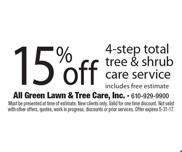 15% off 4-step total tree & shrub care service includes free estimate . Must be presented at time of estimate. New clients only. Valid for one time discount. Not valid with other offers, quotes, work in progress, discounts or prior services. Offer expires 5-31-17.