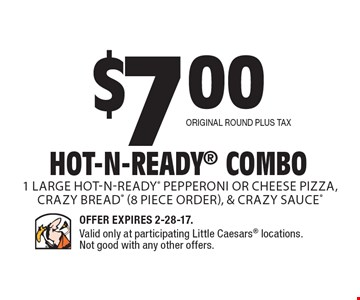 $7.00 Hot-N-Ready Combo. 1 Large Hot-N-Ready pepperoni or cheese pizza, Crazy Bread (8 piece order), & Crazy Sauce. Original Round plus tax. Offer Expires 2-28-17. Valid only at participating Little Caesars locations. Not good with any other offers.