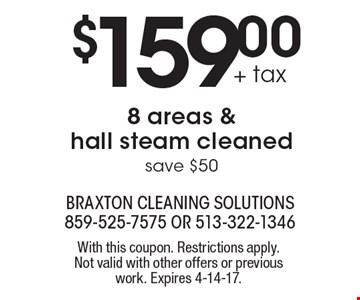 $159.00 + tax 8 areas & hall steam cleaned. Save $50. With this coupon. Restrictions apply. Not valid with other offers or previous work. Expires 4-14-17.