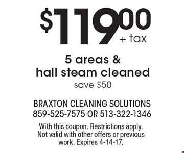$119.00 + tax 5 areas & hall steam cleaned. Save $50. With this coupon. Restrictions apply. Not valid with other offers or previous work. Expires 4-14-17.