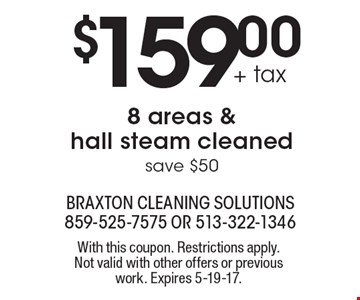 $159.00 + tax 8 areas & hall steam cleaned save $50. With this coupon. Restrictions apply. Not valid with other offers or previous work. Expires 5-19-17.
