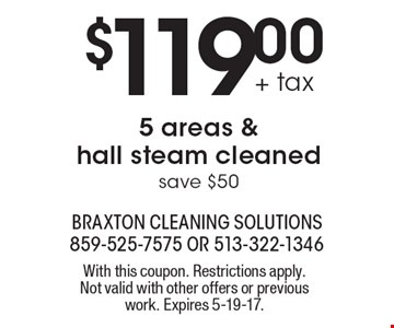 $119.00 + tax 5 areas & hall steam cleaned save $50. With this coupon. Restrictions apply. Not valid with other offers or previous work. Expires 5-19-17.