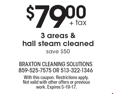 $79.00 + tax 3 areas & hall steam cleaned save $50. With this coupon. Restrictions apply. Not valid with other offers or previous work. Expires 5-19-17.