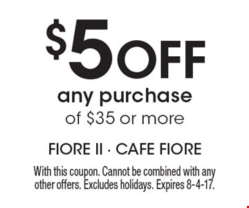 $5 Off any purchase of $35 or more. With this coupon. Cannot be combined with any other offers. Excludes holidays. Expires 8-4-17.