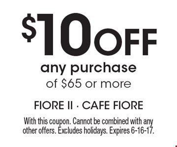 $10 Off any purchase of $65 or more. With this coupon. Cannot be combined with any other offers. Excludes holidays. Expires 6-16-17.