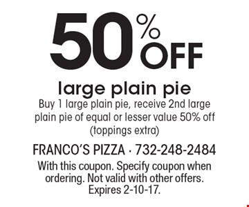 50% off large plain pie. Buy 1 large plain pie, receive 2nd large plain pie of equal or lesser value 50% off (toppings extra). With this coupon. Specify coupon when ordering. Not valid with other offers. Expires 2-10-17.