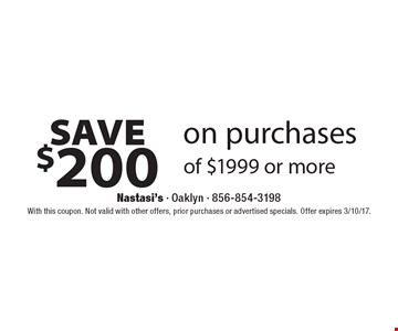 Save $200 on purchases of $1999 or more. With this coupon. Not valid with other offers, prior purchases or advertised specials. Offer expires 3/10/17.