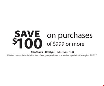 Save $100 on purchases of $999 or more. With this coupon. Not valid with other offers, prior purchases or advertised specials. Offer expires 3/10/17.