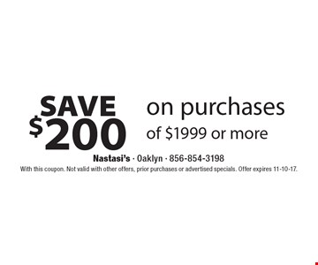 SAVE $200 on purchases of $1999 or more. With this coupon. Not valid with other offers, prior purchases or advertised specials. Offer expires 11-10-17.