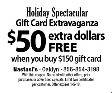 $50 extra dollars free when you buy $150 gift card. With this coupon. Not valid with other offers, prior purchases or advertised specials. Limit two certificates per customer. Offer expires 1-5-18.