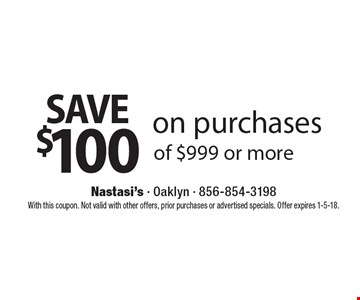 Save $100 on purchases of $999 or more. With this coupon. Not valid with other offers, prior purchases or advertised specials. Offer expires 1-5-18.