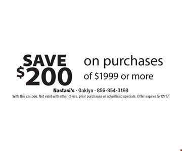SAVE $200 on purchases of $1999 or more. With this coupon. Not valid with other offers, prior purchases or advertised specials. Offer expires 5/12/17.