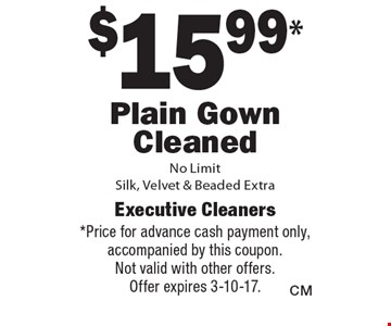 $15.99* Plain Gown Cleaned No Limit Silk, Velvet & Beaded Extra. *Price for advance cash payment only, accompanied by this coupon. Not valid with other offers. Offer expires 3-10-17.