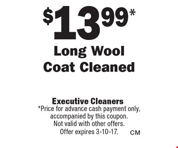 $13.99* Long Wool Coat Cleaned. *Price for advance cash payment only, accompanied by this coupon. Not valid with other offers. Offer expires 3-10-17.