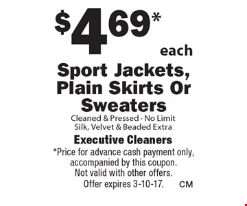 $4.69*each Sport Jackets, Plain Skirts Or Sweaters Cleaned & Pressed - No Limit Silk, Velvet & Beaded Extra. *Price for advance cash payment only, accompanied by this coupon. Not valid with other offers. Offer expires 3-10-17.